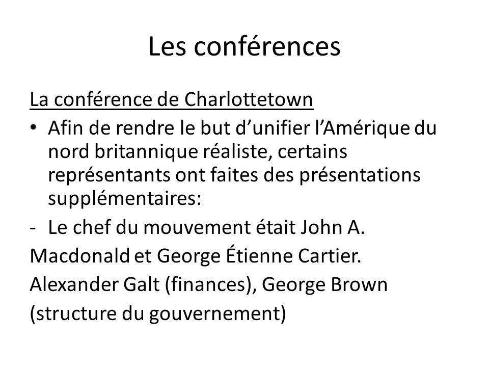 Les conférences La conférence de Charlottetown Afin de rendre le but dunifier lAmérique du nord britannique réaliste, certains représentants ont faite