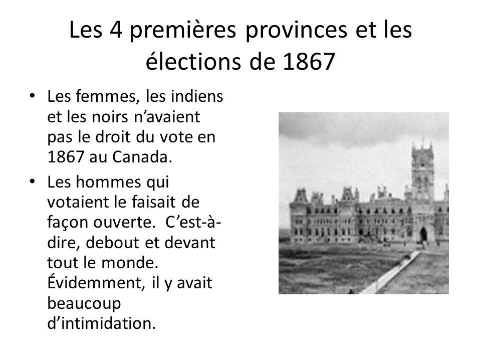 Les 4 premières provinces et les élections de 1867 Les femmes, les indiens et les noirs navaient pas le droit du vote en 1867 au Canada. Les hommes qu