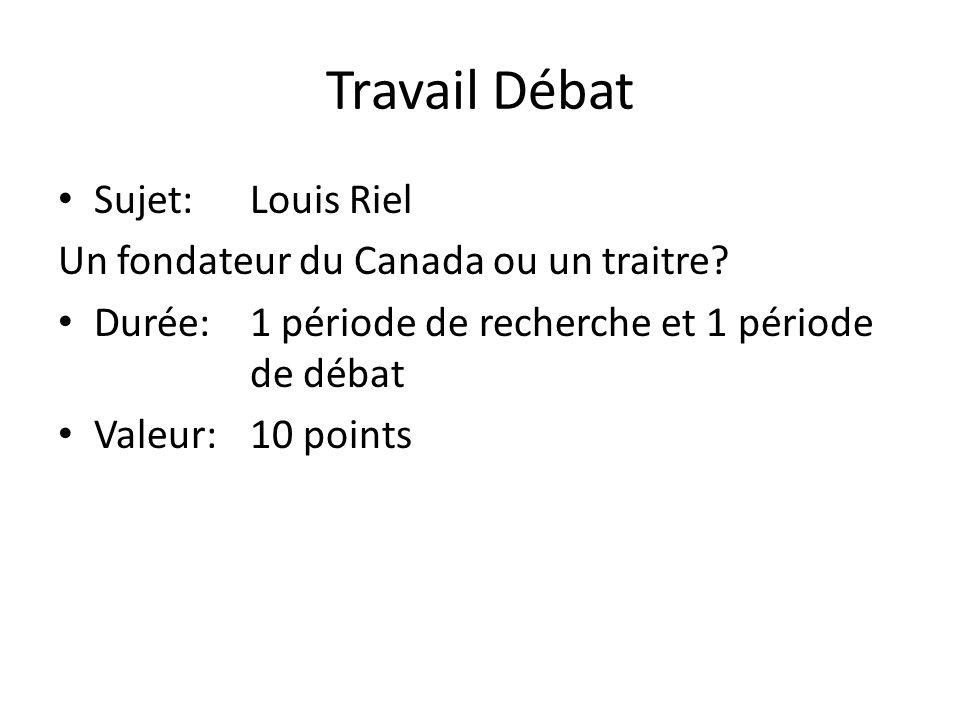 Sujet:Louis Riel Un fondateur du Canada ou un traitre? Durée:1 période de recherche et 1 période de débat Valeur:10 points