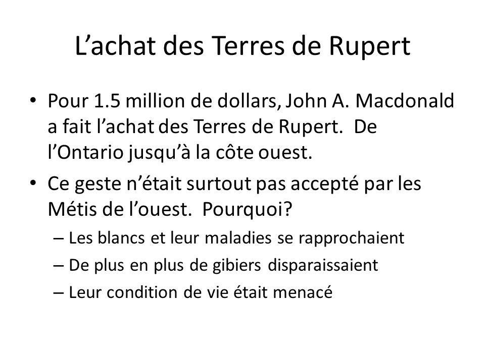 Lachat des Terres de Rupert Pour 1.5 million de dollars, John A. Macdonald a fait lachat des Terres de Rupert. De lOntario jusquà la côte ouest. Ce ge
