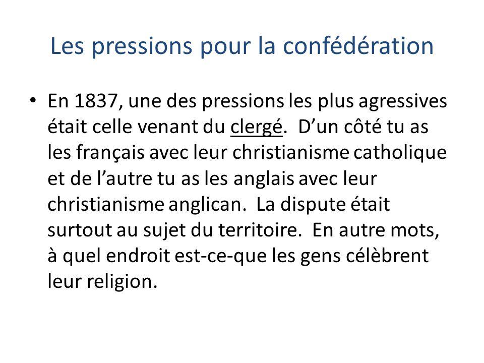 Les pressions pour la confédération En 1837, une des pressions les plus agressives était celle venant du clergé. Dun côté tu as les français avec leur