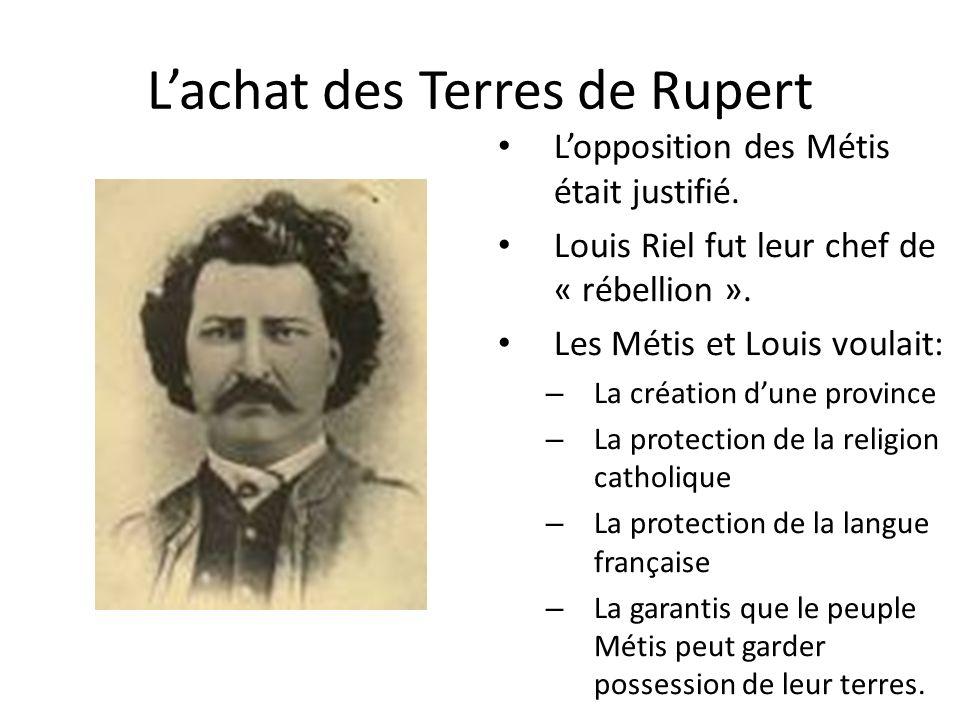 Lachat des Terres de Rupert Lopposition des Métis était justifié. Louis Riel fut leur chef de « rébellion ». Les Métis et Louis voulait: – La création