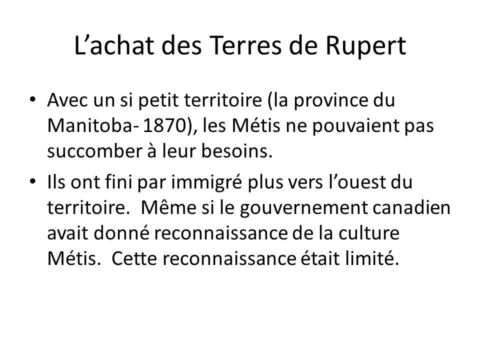 Lachat des Terres de Rupert Avec un si petit territoire (la province du Manitoba- 1870), les Métis ne pouvaient pas succomber à leur besoins. Ils ont