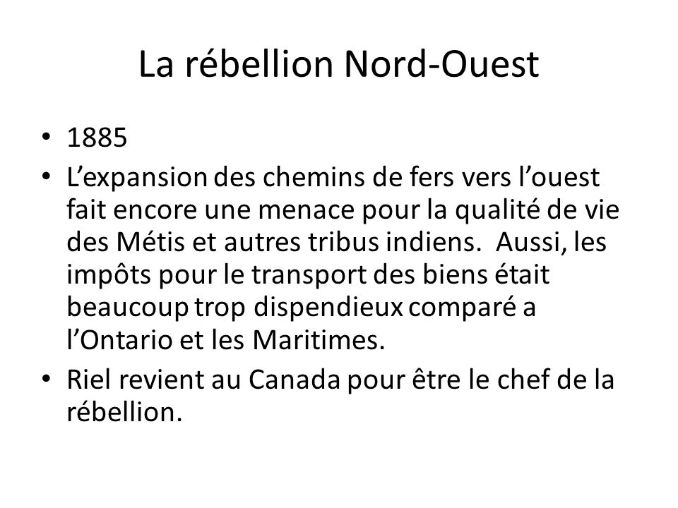 La rébellion Nord-Ouest 1885 Lexpansion des chemins de fers vers louest fait encore une menace pour la qualité de vie des Métis et autres tribus indie
