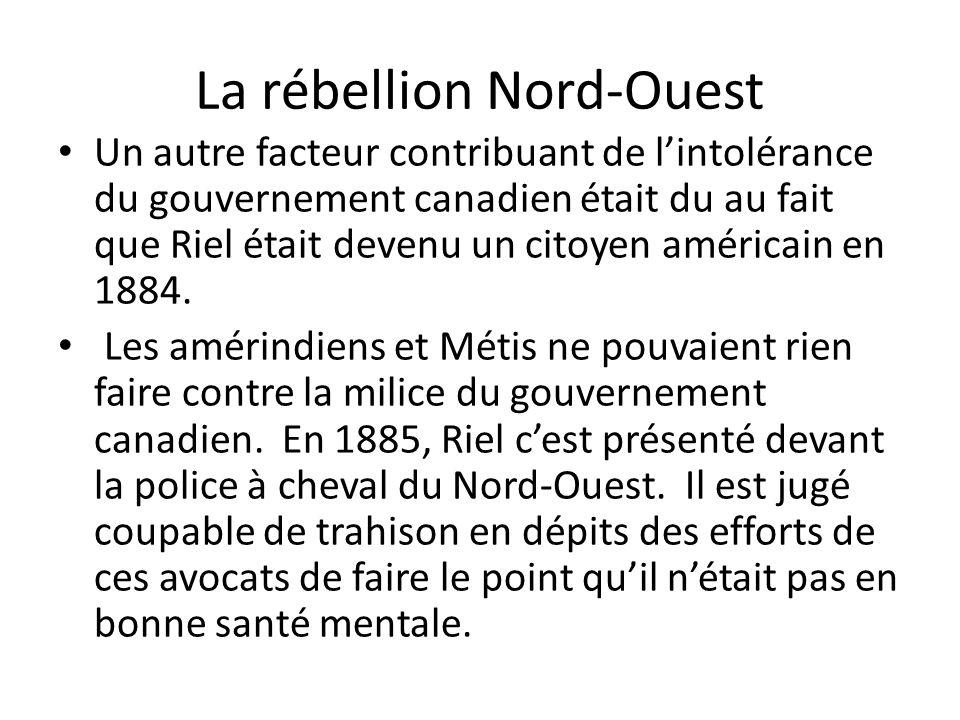 La rébellion Nord-Ouest Un autre facteur contribuant de lintolérance du gouvernement canadien était du au fait que Riel était devenu un citoyen améric