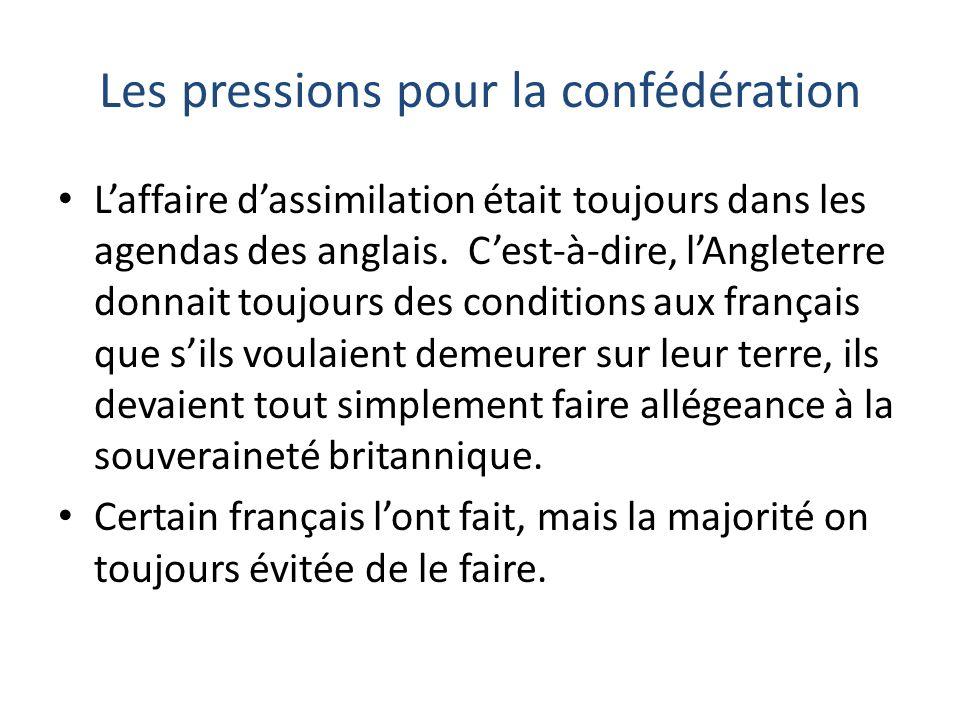 Les pressions pour la confédération Laffaire dassimilation était toujours dans les agendas des anglais. Cest-à-dire, lAngleterre donnait toujours des