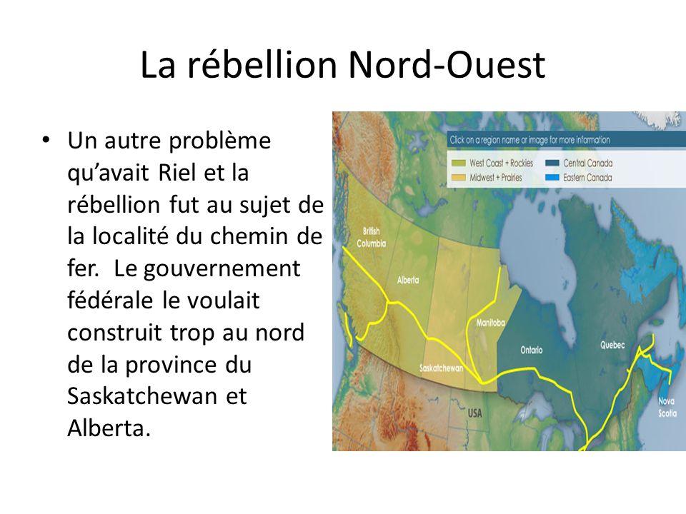 La rébellion Nord-Ouest Un autre problème quavait Riel et la rébellion fut au sujet de la localité du chemin de fer. Le gouvernement fédérale le voula