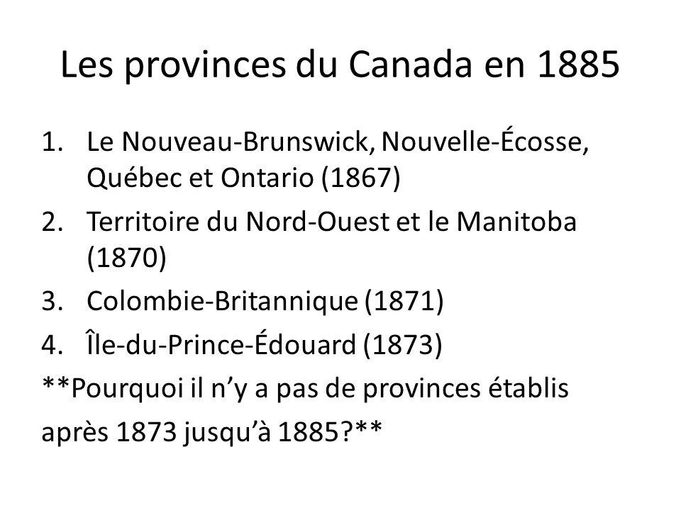Les provinces du Canada en 1885 1.Le Nouveau-Brunswick, Nouvelle-Écosse, Québec et Ontario (1867) 2.Territoire du Nord-Ouest et le Manitoba (1870) 3.C