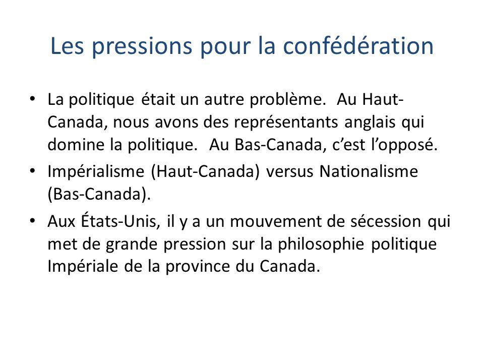Les pressions pour la confédération La politique était un autre problème. Au Haut- Canada, nous avons des représentants anglais qui domine la politiqu