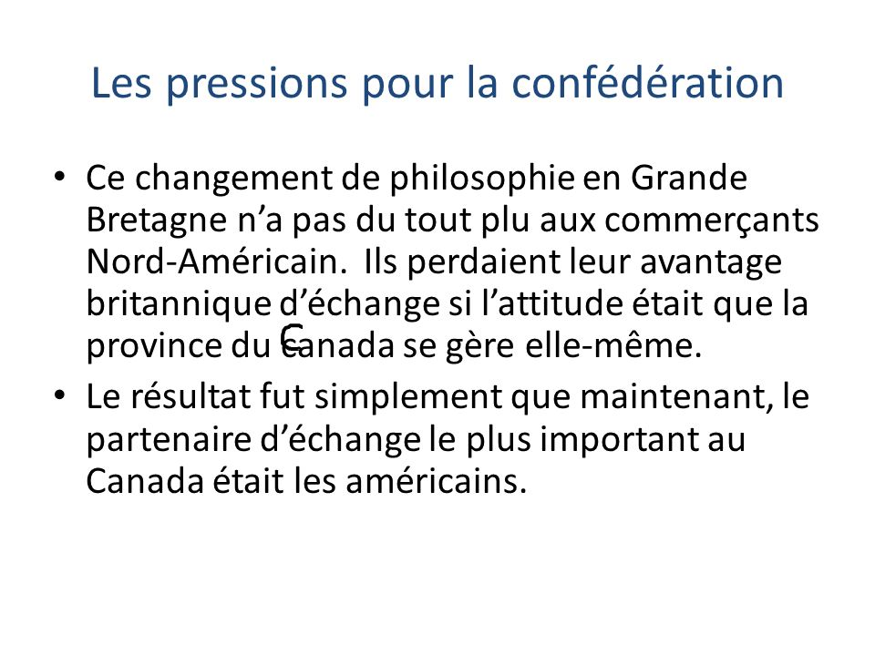 Les pressions pour la confédération Les États-Unis La nouvelle réalité est que les britanniques ont éliminé le libre échange avec la province du Canada et que les américains sont leur partenaire primaire.