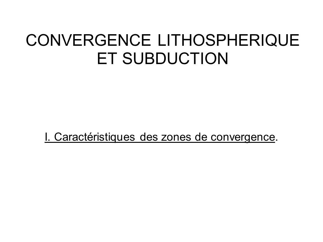 CONVERGENCE LITHOSPHERIQUE ET SUBDUCTION I. Caractéristiques des zones de convergence.
