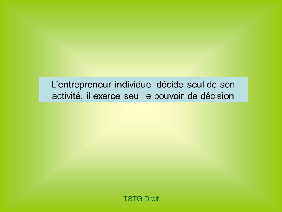 TSTG Droit Lentrepreneur individuel décide seul de son activité, il exerce seul le pouvoir de décision