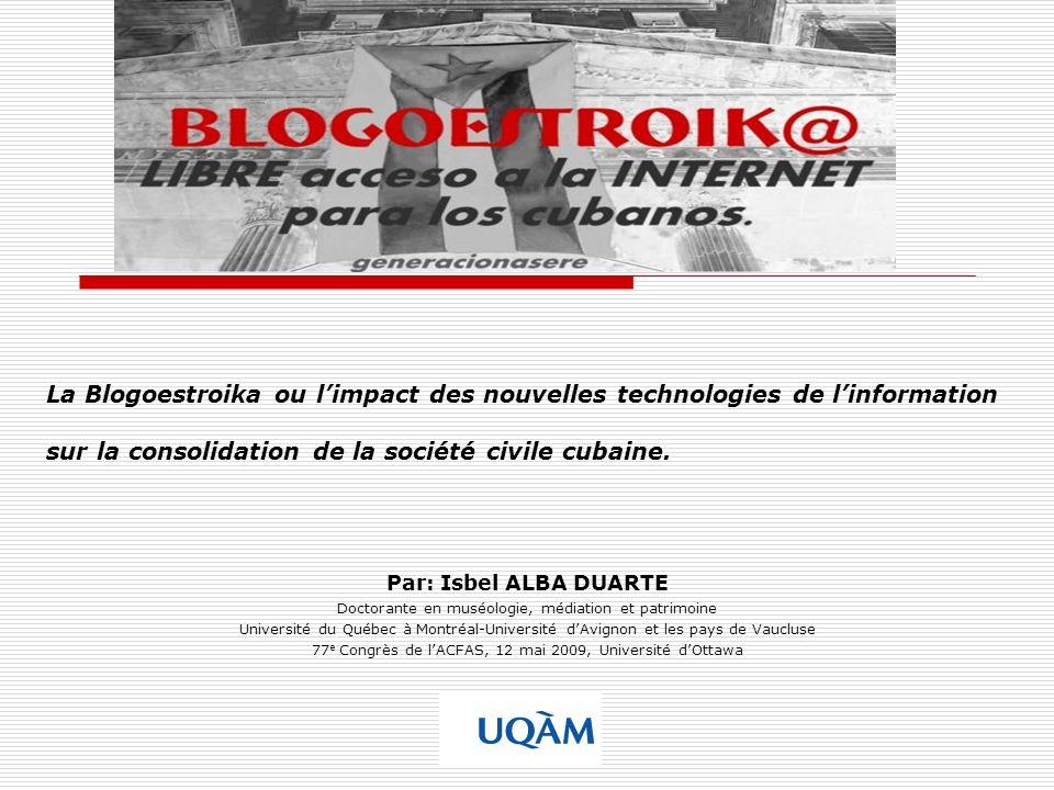 La Blogoestroika ou limpact des nouvelles technologies de linformation sur la consolidation de la société civile cubaine. Par: Isbel ALBA DUARTE Docto