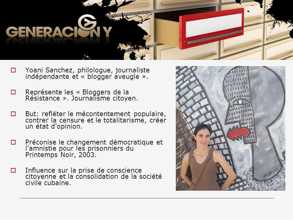 Yoani Sanchez, philologue, journaliste indépendante et « blogger aveugle ». Représente les « Bloggers de la Résistance ». Journalisme citoyen. But: re
