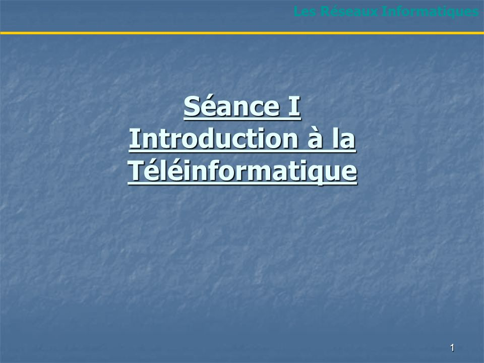 Séance I Introduction à la Téléinformatique Les Réseaux Informatiques 1