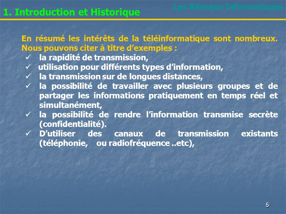 Les Réseaux Informatiques 1. Introduction et Historique En résumé les intérêts de la téléinformatique sont nombreux. Nous pouvons citer à titre dexemp