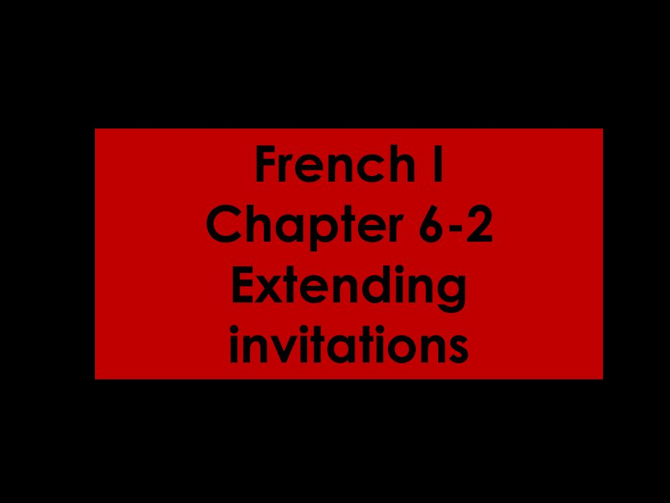 French I Chapter 6-2 Extending invitations