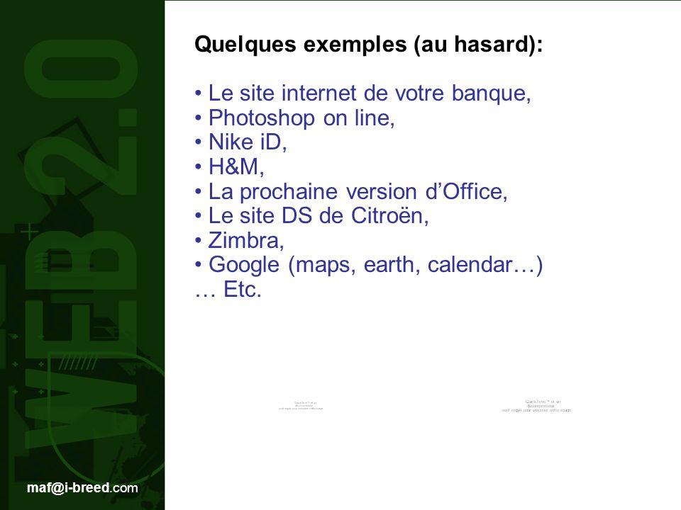 maf@i-breed.com Quelques exemples (au hasard): Le site internet de votre banque, Photoshop on line, Nike iD, H&M, La prochaine version dOffice, Le site DS de Citroën, Zimbra, Google (maps, earth, calendar…) … Etc.
