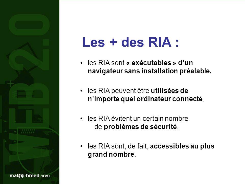 maf@i-breed.com Les + des RIA : les RIA sont « exécutables » dun navigateur sans installation préalable, les RIA peuvent être utilisées de nimporte quel ordinateur connecté, les RIA évitent un certain nombre de problèmes de sécurité, les RIA sont, de fait, accessibles au plus grand nombre.