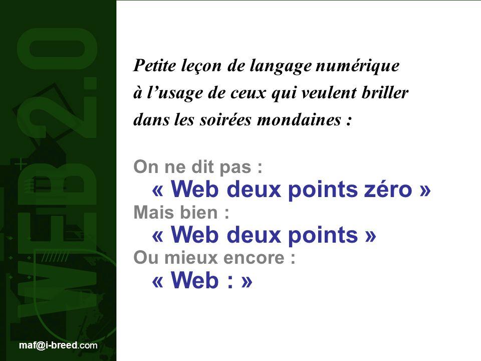 maf@i-breed.com Petite leçon de langage numérique à lusage de ceux qui veulent briller dans les soirées mondaines : On ne dit pas : « Web deux points zéro » Mais bien : « Web deux points » Ou mieux encore : « Web : »
