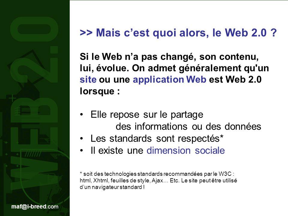 maf@i-breed.com Quelques exemples : >Les réseaux sociaux : facebook MySpace viadeo linkedin … >Les sites de partage de medias : flickr YouTube DailyMotion … > Les sites de social bookmarking : digg Del.icio.us yoolink > microblogging twitter … >Les moteurs de recherche : technorati exalead wikio Linkedin … >La musique : deezer … > Les portails : netvibes … > Les blogs : La blogosphère en général