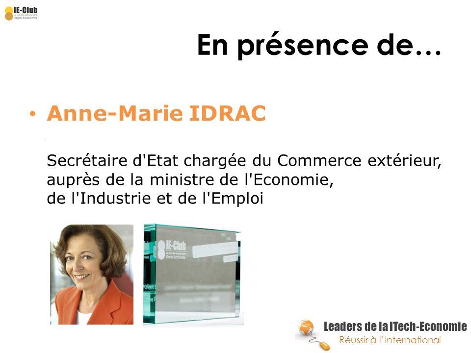 Leaders de la ITech-Economie Réussir à lInternational En présence de… Anne-Marie IDRAC Secrétaire d'Etat chargée du Commerce extérieur, auprès de la m