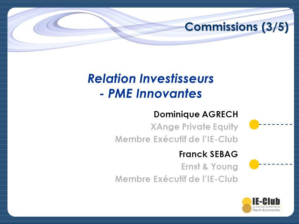 Commissions (3/5) Relation Investisseurs - PME Innovantes Dominique AGRECH XAnge Private Equity Membre Exécutif de lIE-Club Franck SEBAG Ernst & Young