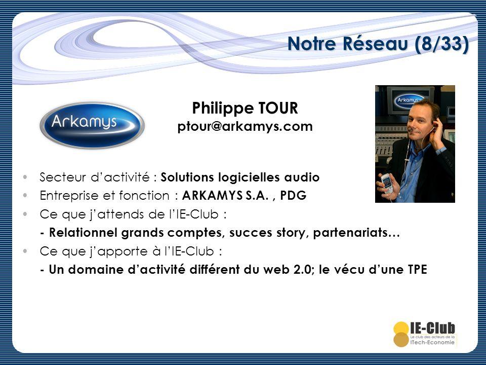 Notre Réseau (8/33) Philippe TOUR ptour@arkamys.com Secteur dactivité : Solutions logicielles audio Entreprise et fonction : ARKAMYS S.A., PDG Ce que