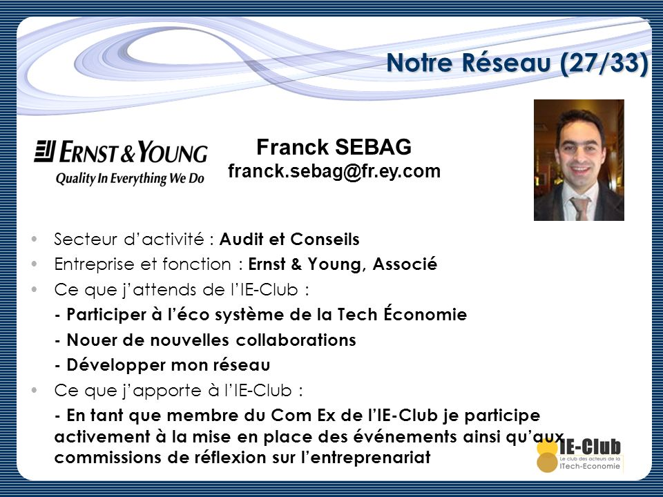 Notre Réseau (27/33) Secteur dactivité : Audit et Conseils Entreprise et fonction : Ernst & Young, Associé Ce que jattends de lIE-Club : - Participer