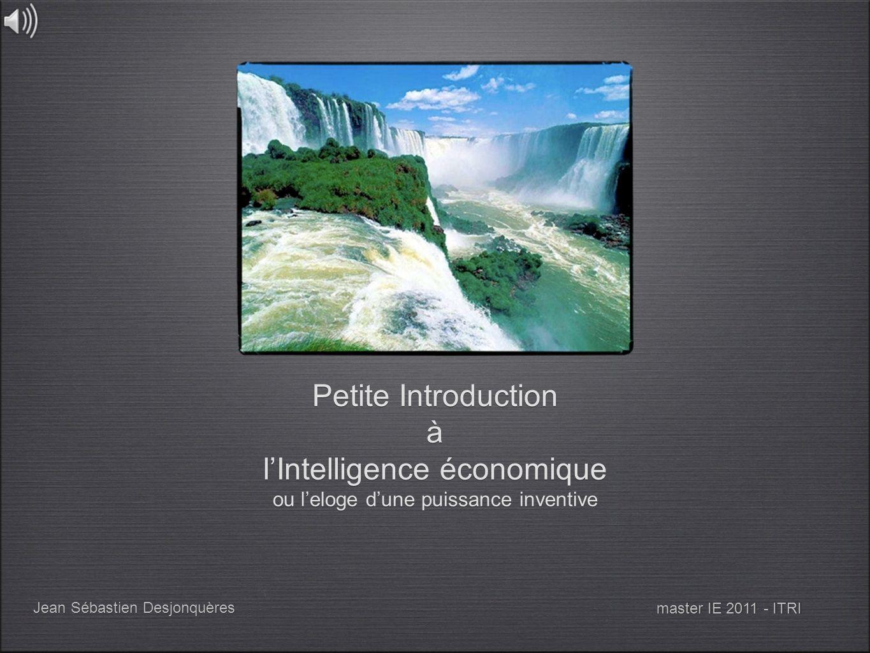 Petite Introduction à lIntelligence économique ou leloge dune puissance inventive Jean Sébastien Desjonquères master IE 2011 - ITRI