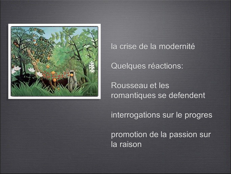 la crise de la modernité Quelques réactions: Rousseau et les romantiques se defendent interrogations sur le progres promotion de la passion sur la rai