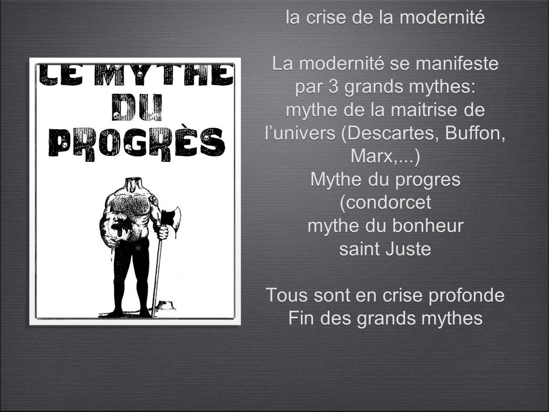 la crise de la modernité La modernité se manifeste par 3 grands mythes: mythe de la maitrise de lunivers (Descartes, Buffon, Marx,...) Mythe du progre