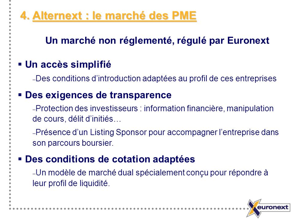 4. Alternext : le marché des PME Un accès simplifié Des conditions dintroduction adaptées au profil de ces entreprises Des exigences de transparence P