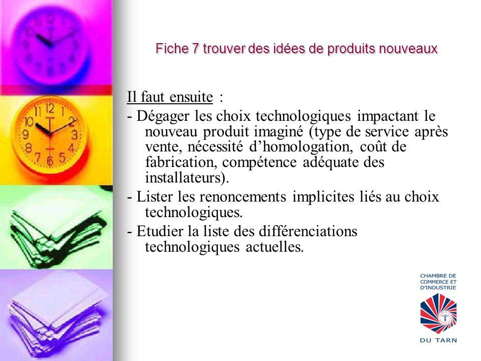 Fiche 7 trouver des idées de produits nouveaux Il faut ensuite : - Dégager les choix technologiques impactant le nouveau produit imaginé (type de serv