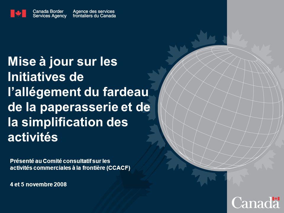 Mise à jour sur les Initiatives de lallégement du fardeau de la paperasserie et de la simplification des activités Présenté au Comité consultatif sur les activités commerciales à la frontière (CCACF) 4 et 5 novembre 2008