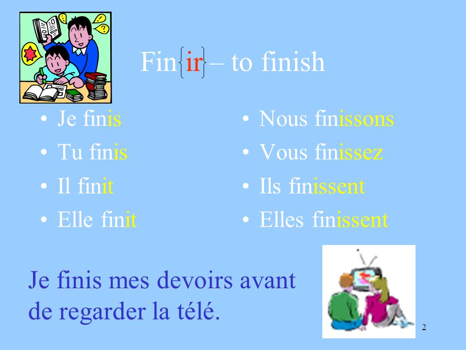 2 Fin ir – to finish Je finis Tu finis Il finit Elle finit Nous finissons Vous finissez Ils finissent Elles finissent Je finis mes devoirs avant de re