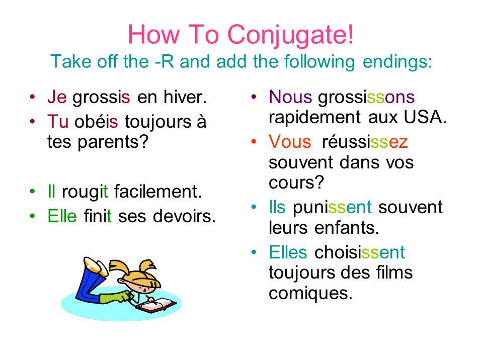 How To Conjugate! Take off the -R and add the following endings: Je grossis en hiver. Tu obéis toujours à tes parents? Il rougit facilement. Elle fini
