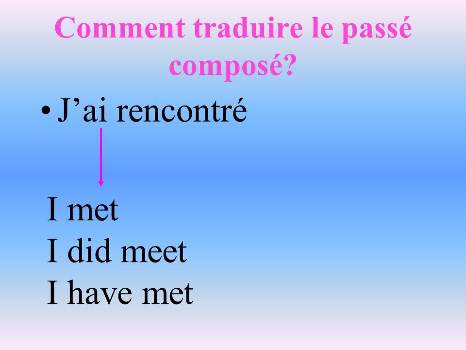 Comment traduire le passé composé? Jai rencontré I met I did meet I have met