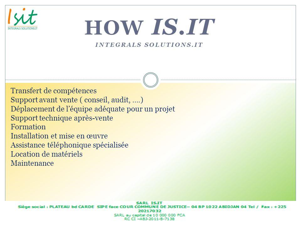 HOW IS.IT INTEGRALS SOLUTIONS.IT Transfert de compétences Support avant vente ( conseil, audit, ….) Déplacement de léquipe adéquate pour un projet Sup