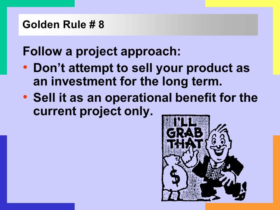Golden Rule # 8 Follow a project approach: Dont attempt to sell your product as an investment for the long term. Sell it as an operational benefit for