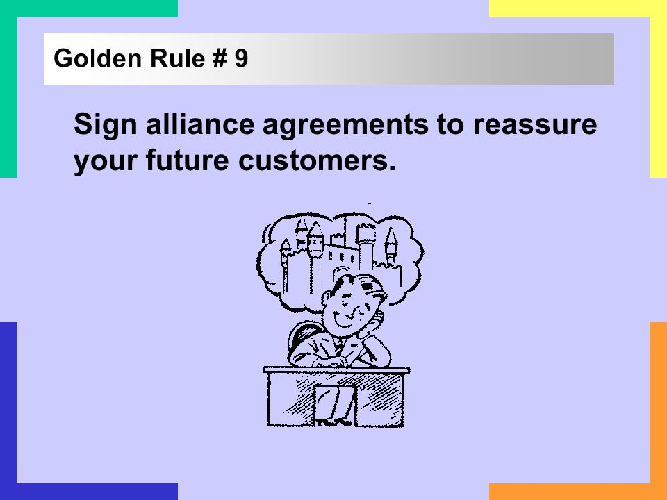 Golden Rule # 9 Sign alliance agreements to reassure your future customers.