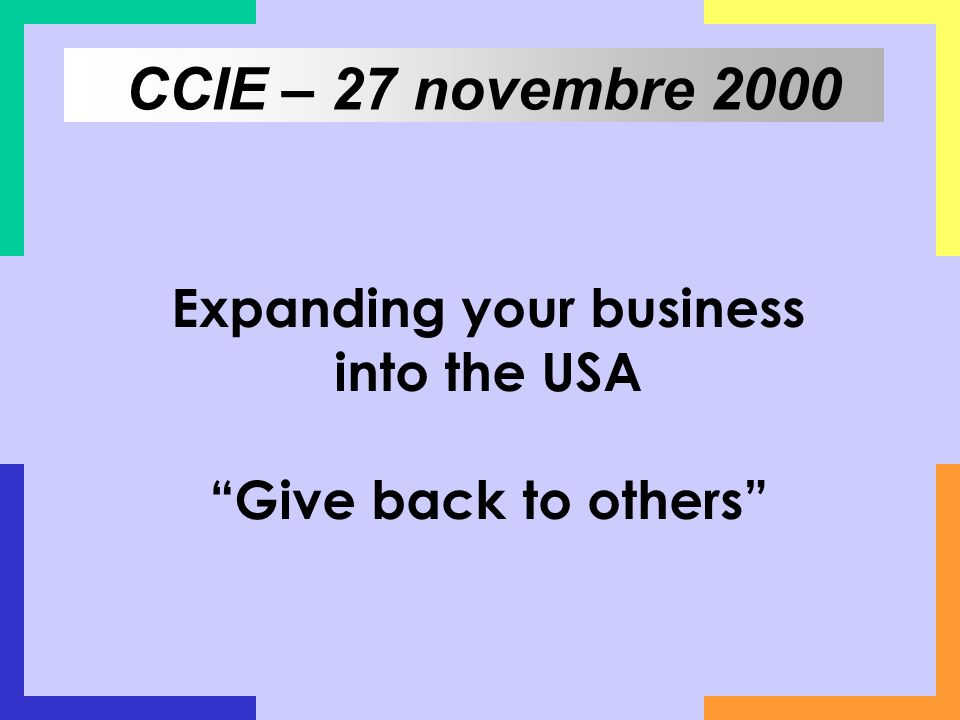 Expanding your business into the USA Give back to others CCIE – 27 novembre 2000