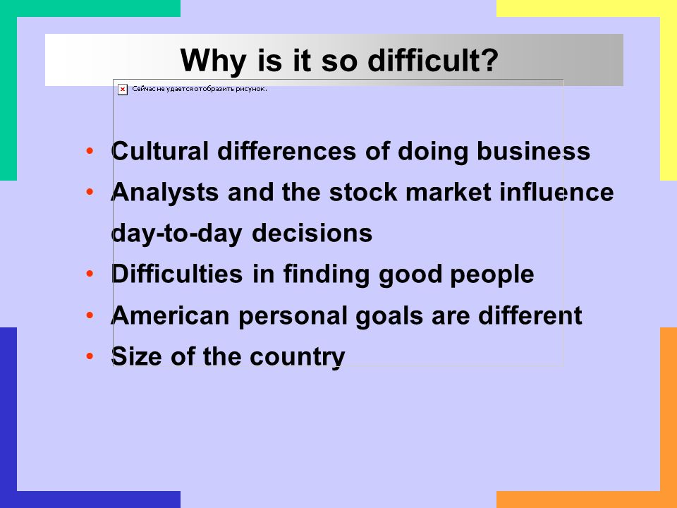 Cultural differences of doing business Analysts and the stock market influence day-to-day decisions Difficulties in finding good people American perso