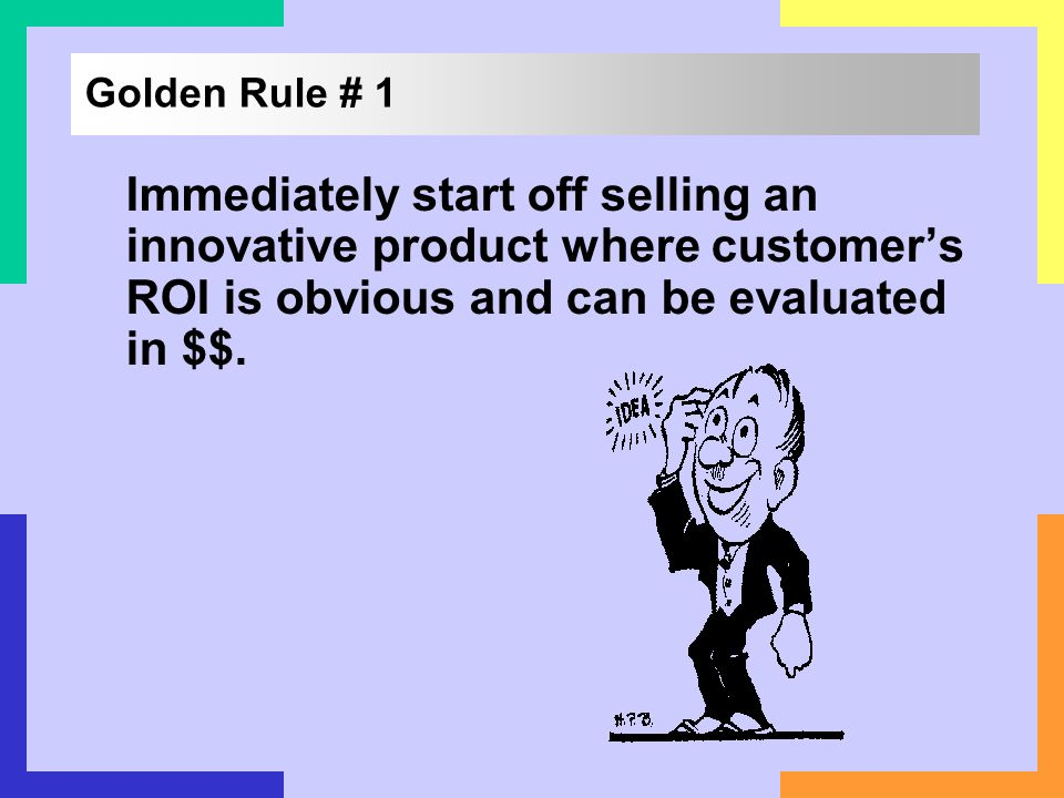 Golden Rule # 1 Immediately start off selling an innovative product where customers ROI is obvious and can be evaluated in $$.
