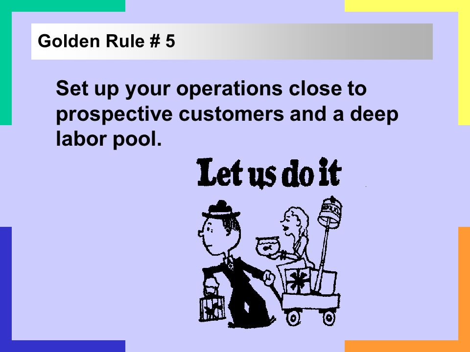 Golden Rule # 5 Set up your operations close to prospective customers and a deep labor pool.