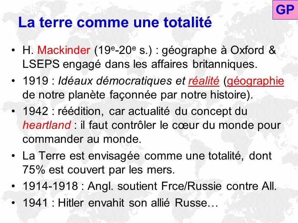 La terre comme une totalité H. Mackinder (19 e -20 e s.) : géographe à Oxford & LSEPS engagé dans les affaires britanniques. 1919 : Idéaux démocratiqu