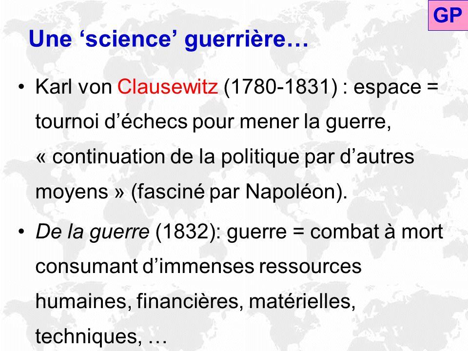 Une science guerrière… Karl von Clausewitz (1780-1831) : espace = tournoi déchecs pour mener la guerre, « continuation de la politique par dautres moy
