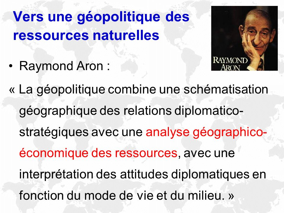 Vers une géopolitique des ressources naturelles Raymond Aron : « La géopolitique combine une schématisation géographique des relations diplomatico- st