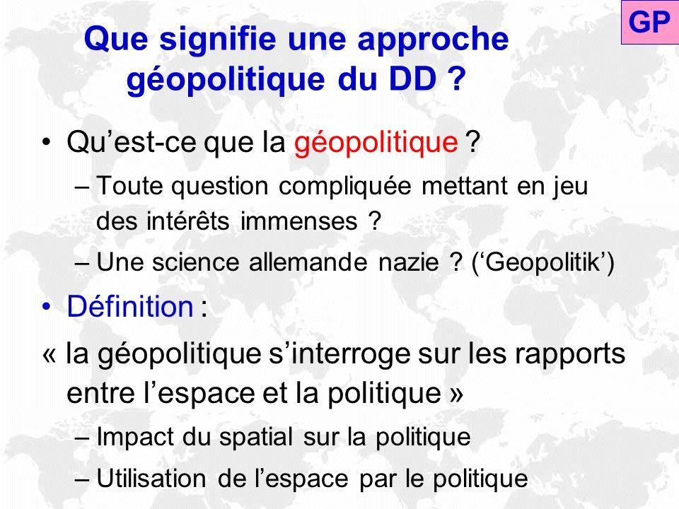 Que signifie une approche géopolitique du DD ? Quest-ce que la géopolitique ? –Toute question compliquée mettant en jeu des intérêts immenses ? –Une s