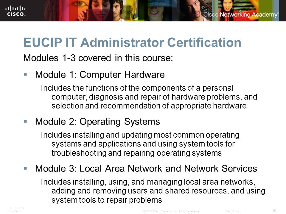 ITE PC v4.0 Chapter 1 10 © 2007 Cisco Systems, Inc. All rights reserved.Cisco Public EUCIP IT Administrator Certification Modules 1-3 covered in this